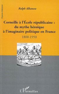 Corneille à l'école républicaine : du mythe héroïque à l'imaginaire politique en France : 1800-1950