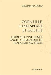 Corneille, Shakespeare et Goethe : étude sur l'influence anglo-germanique en France au XIXe siècle