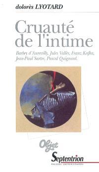 Cruauté de l'intime : Barbey d'Aurevilly, Jules Vallès, Franz Kafka, Jean-Paul Sartre, Pascal Quignard