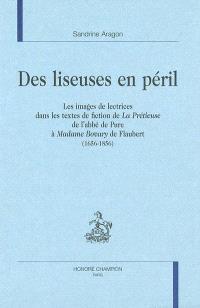 Des liseuses en péril : les images de lectrices dans les textes de fiction de La Prétieuse de l'abbé de Pure à Madame Bovary de Flaubert (1656-1856)