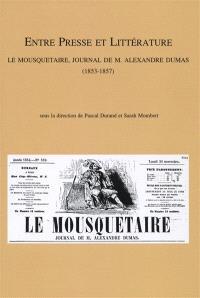 Entre presse et littérature : Le mousquetaire, journal de M. Alexandre Dumas (1853-1857) : actes du colloque organisé à Lyon (8 décembre 2005) et à Liège (7-8 décembre 2006)