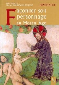 Façonner son personnage au Moyen Age : actes du 31e colloque du CUER MA, 9,10 et 11 mars 2006