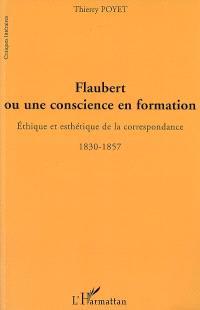 Flaubert ou Une conscience en formation : éthique et esthétique de la correspondance, 1830-1857