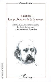 Flaubert, les problèmes de la jeunesse : selon L'éducation sentimentale, les écrits de jeunesse et les romans de formation