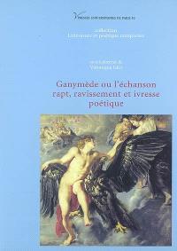 Ganymède ou L'échansson : rapt, ravissement et ivresse poétique