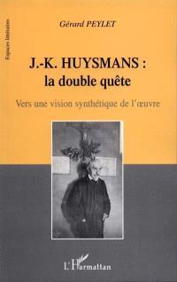 J.-K. Huysmans, la double quête : vers une vision synthétique de l'oeuvre