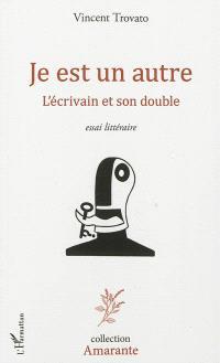 Je est un autre : l'écrivain et son double : essai littéraire
