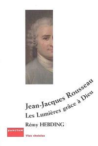 Jean-Jacques Rousseau : les Lumières grâce à Dieu