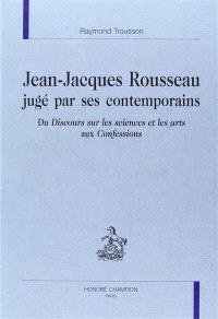 Jean-Jacques Rousseau jugé par ses contemporains : du Discours sur les sciences et les arts aux Confessions