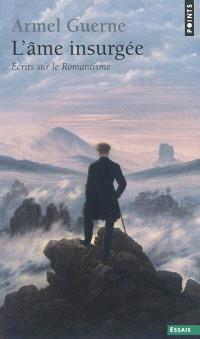 L'âme insurgée : écrits sur le romantisme