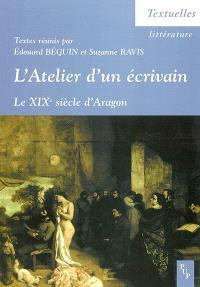 L'atelier d'un écrivain : le XIXe siècle d'Aragon : actes du colloque tenu à l'ENS Lettres et sciences humaines, Lyon, 13, 14, 15 décembre 2001