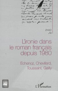 L'ironie dans le roman français depuis 1980 : Echenoz, Chevillard, Toussaint, Gailly
