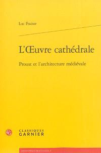 L'oeuvre cathédrale : Proust et l'architecture médiévale