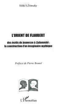 L'Orient de Flaubert : des écrits de jeunesse à Salammbô : la construction d'un imaginaire mythique