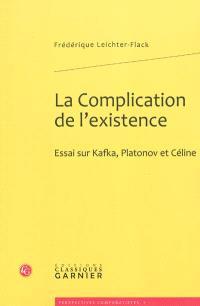 La complication de l'existence : essai sur Kafka, Platonov et Céline