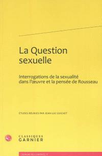 La question sexuelle : interrogations de la sexualité dans l'oeuvre et la pensée de Rousseau