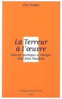 La terreur à l'oeuvre : théorie, poétique et éthique chez Jean Paulhan