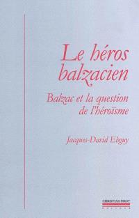 Le héros balzacien : Balzac et la question de l'héroïsme