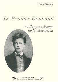 Le Premier Rimbaud ou l'Apprentissage de la subversion