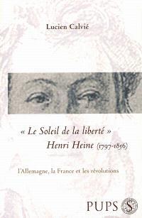Le soleil de la liberté : Henri Heine (1797-1856), l'Allemagne, la France et les révolutions