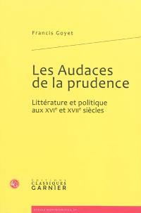 Les audaces de la prudence : littérature et politique aux XVIe et XVIIe siècles