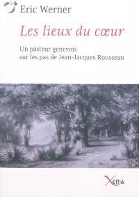 Les lieux du coeur : un pasteur genevois sur les pas de Jean-Jacques Rousseau