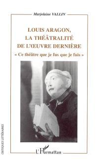 Louis Aragon, la théâtralité dans l'oeuvre dernière : ce théâtre que je fus que je fuis