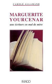 Marguerite Yourcenar : une écriture en mal de mère