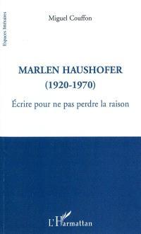 Marlen Haushofer : 1920-1970 : écrire pour ne pas perdre la raison
