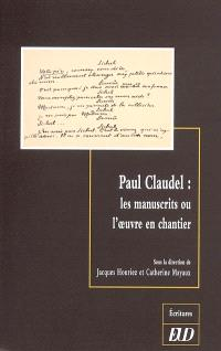 Paul Claudel : les manuscrits ou l'oeuvre en chantier