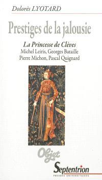 Prestiges de la jalousie : La princesse de Clèves, Michel Leiris, Georges Bataille, Pierre Michon, Pascal Quignard