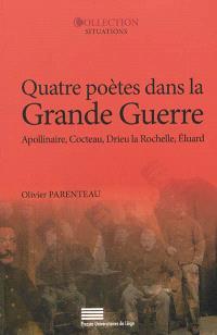 Quatre poètes dans la Grande Guerre : Guillaume Apollinaire, Jean Cocteau, Pierre Drieu La Rochelle, Paul Eluard
