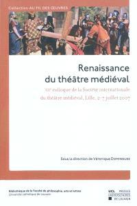 Renaissance du théâtre médiéval : contributions au XIIe Colloque de la Société internationale du théâtre médiéval, Lille, 2-7 juillet 2007