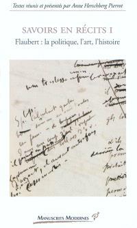 Savoirs en récits. Volume 1, Flaubert : la politique, l'art, l'histoire