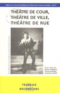 Théâtre de cour, théâtre de ville, théâtre de rue : actes du colloque international, 26-27-28 novembre 1998, Maison de la recherche Université Lille 3 et Villa Mont-Noir