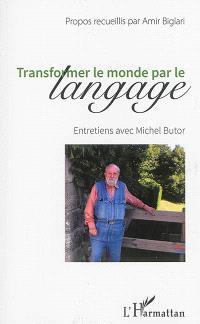 Transformer le monde par le langage : entretiens avec Michel Butor