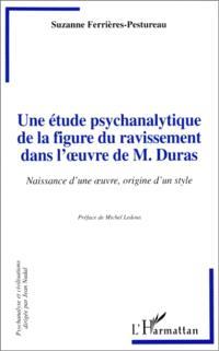 Une étude psychanalytique de la figure du ravissement dans l'oeuvre de M. Duras : naissance d'une oeuvre, origine d'un style