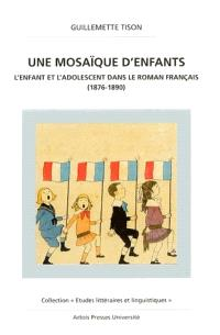 Une mosaïque d'enfants : l'enfant et l'adolescent dans le roman français (1876-1890)