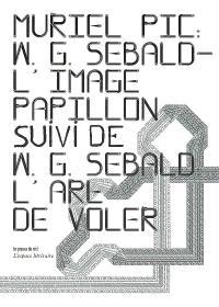 W.G. Sebald : l'image-papillon; Suivi de W. G. Sebald : l'art de voler