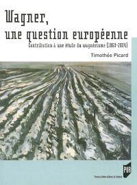 Wagner, une question européenne : contribution à une étude du wagnérisme (1860-2004)