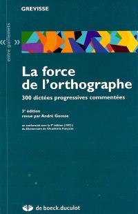 La force de l'orthographe : 300 dictées progressives commentées