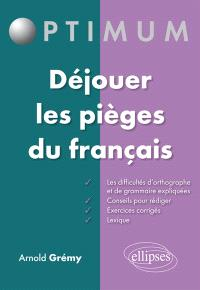 Déjouer les pièges du français : les difficultés d'orthographe et de grammaire expliquées, conseils pour rédiger, exercices corrigés, lexique