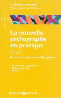 La nouvelle orthographe en pratique. Volume 2, Exercices et approches pédagogiques : 45 exercices d'application, fiches d'activités, dictées