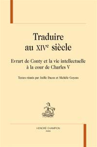 Traduire au XIVe siècle : Evrart de Conty et la vie intellectuelle à la cour de Charles V