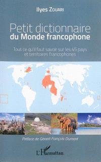 Petit dictionnaire du monde francophone : tout ce qu'il faut savoir sur les 45 pays et territoires francophones
