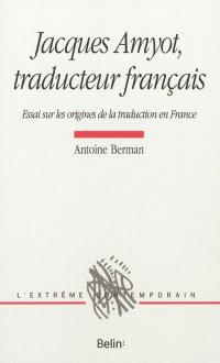 Jacques Amyot, traducteur français : essai sur les origines de la traduction en France