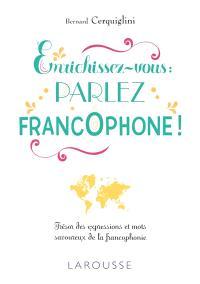 Enrichissez-vous : parlez francophone ! : trésor des expressions et mots savoureux de la francophonie