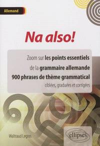 Na also ! allemand : zoom sur les points essentiels de la grammaire allemande, 900 phrases de thème grammatical ciblées, graduées et corrigées