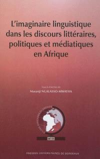 L'imaginaire linguistique dans les discours littéraires, politiques et médiatiques en Afrique