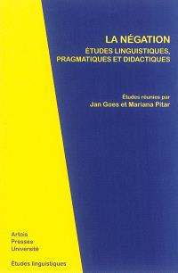 La négation : études linguistiques, pragmatiques et didactiques : actes du IXe Colloque de linguistique franco-roumaine, Universitatea de Vest, Timisoara, 15-17 mai 2013